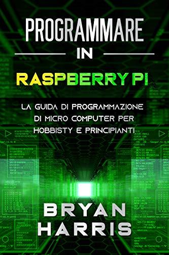PROGRAMMARE IN RASPBERRY PI: La guida di programmazione di micro computer per hobbisty e principianti. (Italian Edition)