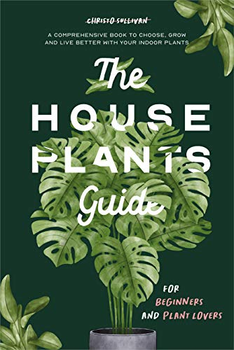 The Houseplants Guide for Beginners and Plant Lovers: A Comprehensive Book to Choose, Grow, and Live Better with Your Indoor Plants