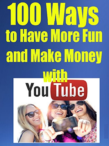 100 Ways to Have More Fun (and Make Money) with Youtube: Easy Ways To Get and Increase Your YouTube Income (English Edition)