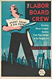 The Labor Board Crew: Remaking Worker-Employer Relations from Pearl Harbor to the Reagan Era (Working Class in American History)
