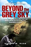 Beyond the Grey Sky: The Incredible True Story of a Tragic Loss Which Led One Survivor to Meaning, Redemption and Hope