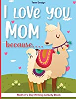 I love you Mom because....: Mother's Day Writing Activity Book -Kindergarten-Mother's Day Creative Writing