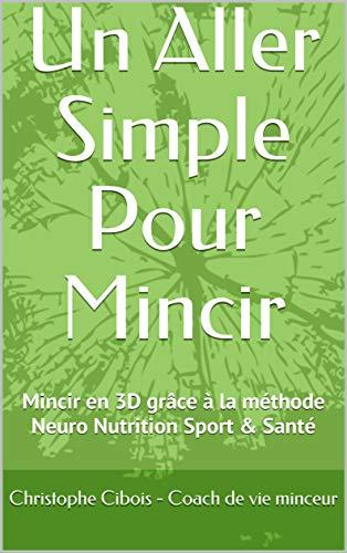 Un Aller Simple Pour Mincir: Neuro / Nutrition / Detox / Sport / PNL La méthode bien-être pour perdre du poids rapidement, mentalement & durablement