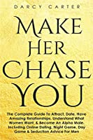 Make Her Chase You: The Complete Guide To Attract, Date, Have Amazing Relationships, Understand What Women Want, & Become An Alpha Male (3 in 1 Bundle)