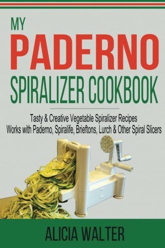 My Paderno Spiralizer Cookbook: Tasty & Creative Vegetable Spiralizer Recipes - Works with Paderno, Spiralife, Brieftons, Lurch & Other Spiral Slicers (Volume 1)