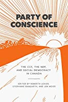 Party of Conscience: The CCF, the NDP, and Social Democracy in Canada