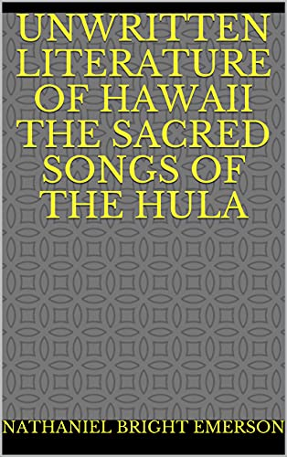 Unwritten Literature of Hawaii The Sacred Songs of the Hula (English Edition)