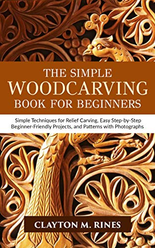 The Simple Woodcarving Book for Beginners: Simple Techniques for Relief Carving, Easy Step-by-Step Beginner-Friendly Projects, and Patterns with Photographs by [Clayton M. Rines]