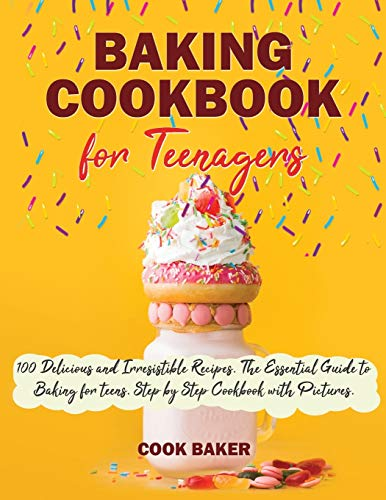 Baking Cookbook for Teenagers: 100 Delicious and Irresistible Recipes. The Essential Guide to Baking for Teenagers. Step by Step Cookbook with Pictures.