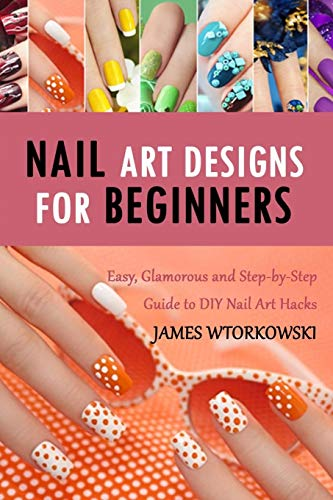 Nail Art Designs for Beginners: Easy, Glamorous and Step-by-Step Guide to DIY Nail Art Hacks