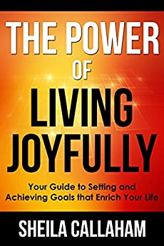 The Power of Living Joyfully: Your Guide to Setting and Achieving Goals that Enrich Your Life by [Sheila Callaham]