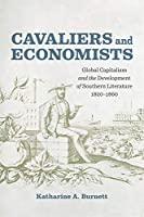 Cavaliers and Economists: Global Capitalism and the Development of Southern Literature, 1820-1860 (Southern Literary Studies)
