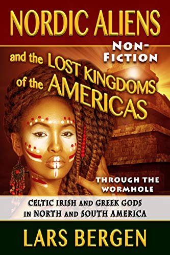 Nordic Aliens and the Lost Kingdoms of the Americas: Through the Wormhole: Celtic Irish and Greek Gods in North and South America