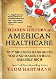 The Hidden History of American Healthcare: Why Sickness Bankrupts You and Makes Others Insanely Rich: 6 (The Thom Hartmann Hidden History Series)