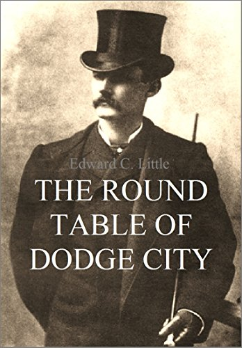The Round Table of Dodge City: Border Men Knights-Errant Who Surpassed the Achievements of Heroes of Romance