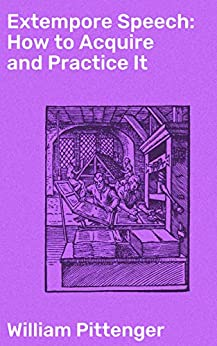 Extempore Speech: How to Acquire and Practice It by [William Pittenger]
