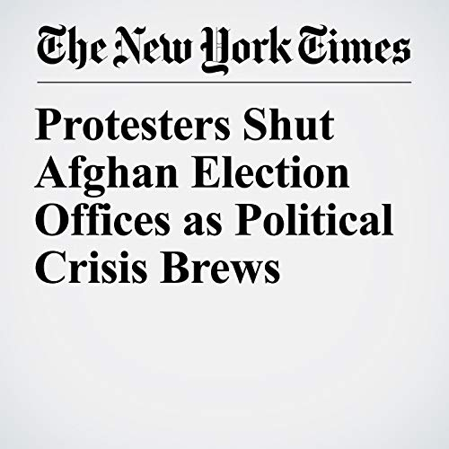 Protesters Shut Afghan Election Offices as Political Crisis Brews copertina