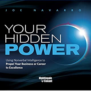 Your Hidden Power     Using Nonverbal Intelligence to Propel Your Business or Career to Excellence              By:                                                                                                                                 Joe Navarro                               Narrated by:                                                                                                                                 Joe Navarro                      Length: 4 hrs and 23 mins     1 rating     Overall 1.0