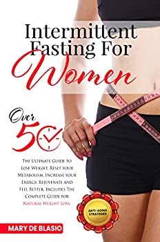 Intermittent Fasting For Women Over 50  The Ultimate Guide to Lose Weight Reset your Metabolism Increase your Energy Rejuvenate and Feel Better Includes The Complete Guide for Natural Weight Loss
