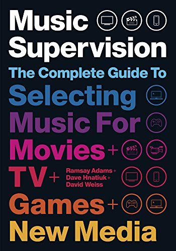 Music Supervision, 2nd Edition: The Complete Guide to Selecting Music for Movies, TV, Games, & New M