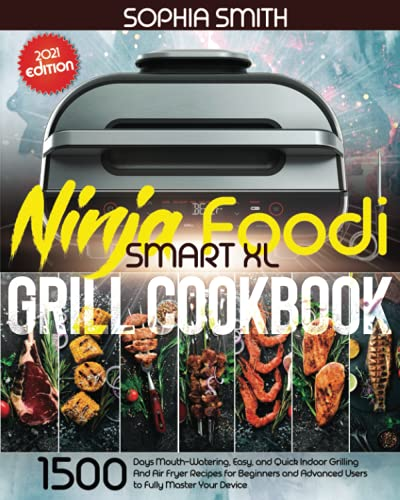 NINJA FOODI SMART XL GRILL COOKBOOK: 1500-Days Mouth-Watering, Easy, and Quick Indoor Grilling And Air Fryer Recipes for Beginners and Advanced Users to Fully Master Your Device