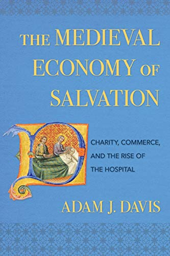 The Medieval Economy of Salvation: Charity, Commerce, and the Rise of the Hospital
