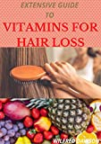 EXTENSIVE GUIDE TO VITAMINS FOR HAIR LOSS: A Profound Guide To Reduce Hair Loss With The Intake Of Vitamins