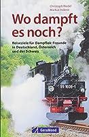 Wo dampft es noch?: Reiseziele fuer Dampflok-Freunde in Deutschland, Oesterreich und der Schweiz