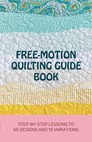Free-Motion Quilting Guide Book: Step-By-Step Lessons To 65 Designs And 10 Variations: Texture Quilting (English Edition)