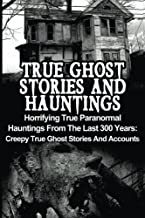 True Ghost Stories And Hauntings: Horrifying True Paranormal Hauntings From The Last 300 Years: Creepy True Ghost Stories And Accounts (Volume 3)