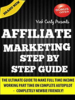 Affiliate Marketing Step By Step Guide: Learn Easy Steps To Make Full Time Income Working Part Time From Home (Affiliate Marketing, Email Marketing, Clickbank Marketing, List Building, Blogging) by [Vick Carty]