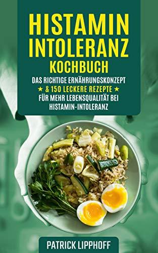 Histaminintoleranz Kochbuch: Das richtige Ernährungskonzept & 150 leckere Rezepte für mehr Lebensqualität bei Histamin-Intoleranz