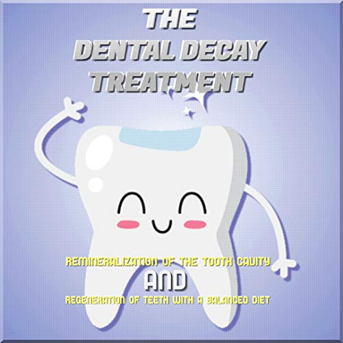 Remineralization Of The Tooth Cavity And Regeneration Of Teeth With A Balanced Diet The Dental Decay Treatment (English Edition)