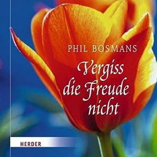Vergiss die Freude nicht                   Autor:                                                                                                                                 Phil Bosmans                               Sprecher:                                                                                                                                 Suzanne von Borsody                      Spieldauer: 1 Std. und 2 Min.     Noch nicht bewertet     Gesamt 0,0
