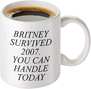 Funny Coffee Mug - Britney Survived 2007. You Can Handle Today - Ceranic Tea Cup
