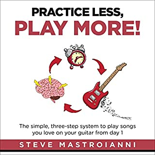Practice Less, Play More     The Simple, Three-Step System to Play Songs You Love on Your Guitar from Day 1              By:                                                                                                                                 Steve Mastroianni                               Narrated by:                                                                                                                                 Steve Mastroianni                      Length: 3 hrs and 28 mins     1 rating     Overall 5.0