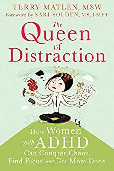 The Queen of Distraction: How Women with ADHD Can Conquer Chaos, Find Focus, and Get More Done by [Terry Matlen, Sari Solden]