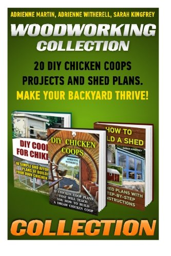 Woodworking Collection: 20 DIY Chicken Coops Projects And Shed Plans. Make Your Backyard Thrive!: (Backyard Chickens for Beginners,Building Ideas for ... Coop, Sheds, Carpentry, Sheds Beginners)