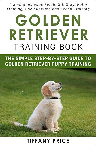 Golden Retriever Training Book: The Simple Step-by-step Guide to Golden Retriever Puppy Training: Training includes Fetch, Sit, Stay, Potty Training, Socialization and Leash Training (English Edition)