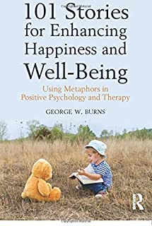 101 Stories for Enhancing Happiness and Well-Being: Using Metaphors in Positive Psychology and Therapy