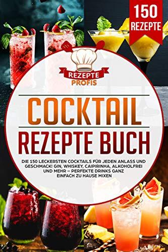 Cocktail Rezepte Buch: Die 150 leckersten Cocktails für jeden Anlass und Geschmack! Gin, Whiskey, Caipirinha, alkoholfrei und mehr – Perfekte Drinks ganz einfach zu Hause mixen