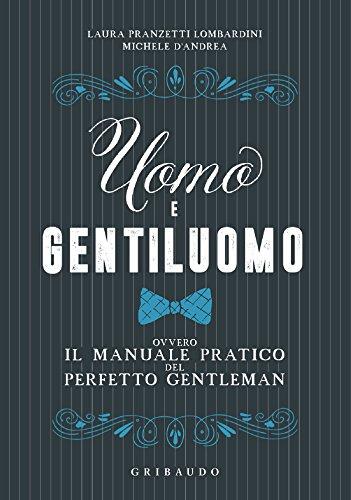 Uomo e gentiluomo: Ovvero il manuale pratico del perfetto gentleman
