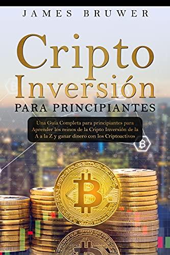 Cripto inversión para principiantes: Una guía completa para principiantes para aprender los reinos de la cripto inversión de la A a la Z y ganar dinero con los criptoactivos (Spanish Edition)