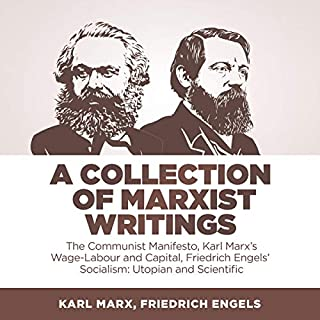 A Collection of Marxist Writings     The Communist Manifesto, Karl Marx's Wage-Labour and Capital, Friedrich Engels' Socialism: Utopian and Scientific              By:                                                                                                                                 Karl Marx,                                                                                        Friedrich Engels                               Narrated by:                                                                                                                                 Matthew J Chandler-Smith                      Length: 5 hrs and 3 mins     15 ratings     Overall 4.6