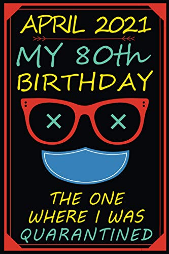 April 2021 My 80th Birthday The One Where I Was Quarantined: Funny Gift Notebook | Happy 80th Birthday Original Gift idea | 80 Years Old Gift For Women - Men | Quarantine Birthday Journal