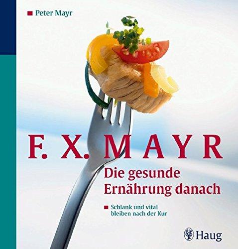 F.X.Mayr: Die gesunde Ernährung danach: Schlank und vital bleiben nach der Kur. 96 leichte Rezepte