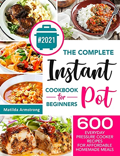 The Complete Instant Pot Cookbook For Beginners: 600 Everyday Pressure Cooker Recipes For Affordable Homemade Meals (Instant Pot Recipes Cookbook)