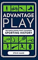 Advantage Play: Technologies that Changed Sporting History (101 to Try Before You Die)