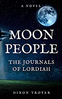 MOON PEOPLE: THE JOURNALS OF LORDIAH by [Dixon Troyer]