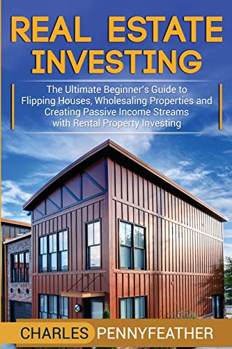 Real Estate Investing Books! - Real Estate Investing: The Ultimate Beginner's Guide to Flipping Houses, Wholesaling Properties and Creating Passive Income Streams with Rental Property Investing
